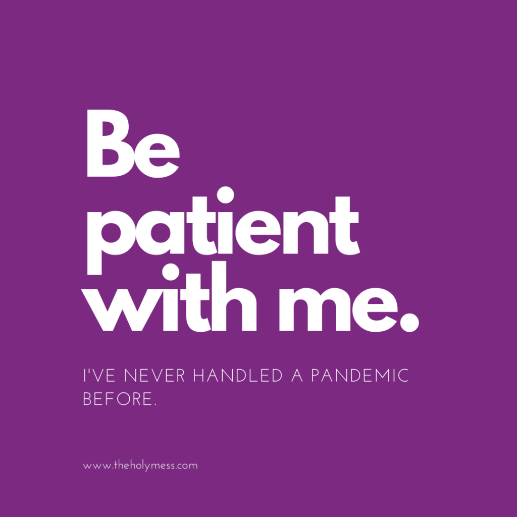 Be patient with me. I've never handled a pandemic before.