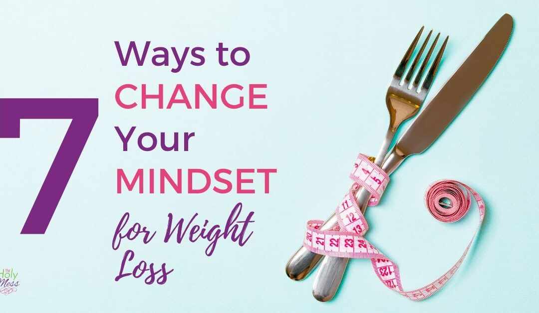 7 Ways to Change Your Mindset for Weight Loss