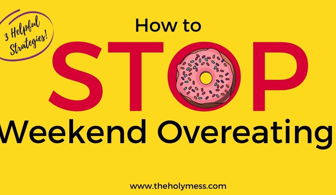 How to Stop Weekend Overeating and Binging